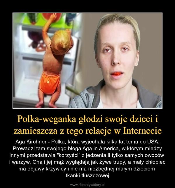 """Polka-weganka głodzi swoje dzieci i zamieszcza z tego relacje w Internecie – Aga Kirchner - Polka, która wyjechała kilka lat temu do USA. Prowadzi tam swojego bloga Aga in America, w którym między innymi przedstawia """"korzyści"""" z jedzenia li tylko samych owoców i warzyw. Ona i jej mąż wyglądają jak żywe trupy, a mały chłopiec ma objawy krzywicy i nie ma niezbędnej małym dzieciom tkanki tłuszczowej"""