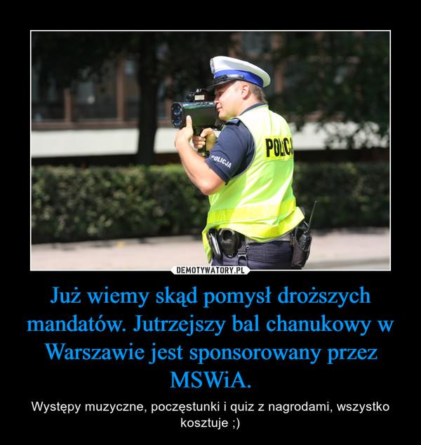 Już wiemy skąd pomysł droższych mandatów. Jutrzejszy bal chanukowy w Warszawie jest sponsorowany przez MSWiA. – Występy muzyczne, poczęstunki i quiz z nagrodami, wszystko kosztuje ;)