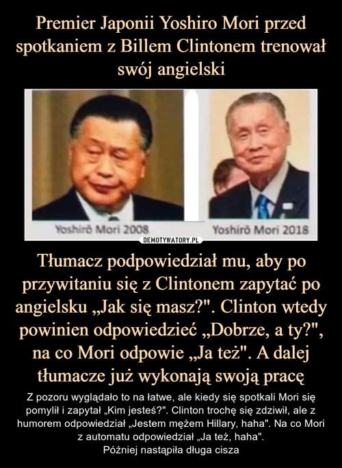 """Premier Japonii Yoshiro Mori przed spotkaniem z Billem Clintonem trenował swój angielski Tłumacz podpowiedział mu, aby po przywitaniu się z Clintonem zapytać po angielsku """"Jak się masz?"""". Clinton wtedy powinien odpowiedzieć """"Dobrze, a ty?"""", na co Mori odpowie """"Ja też"""". A dalej tłumacze już wykonają swoją pracę"""