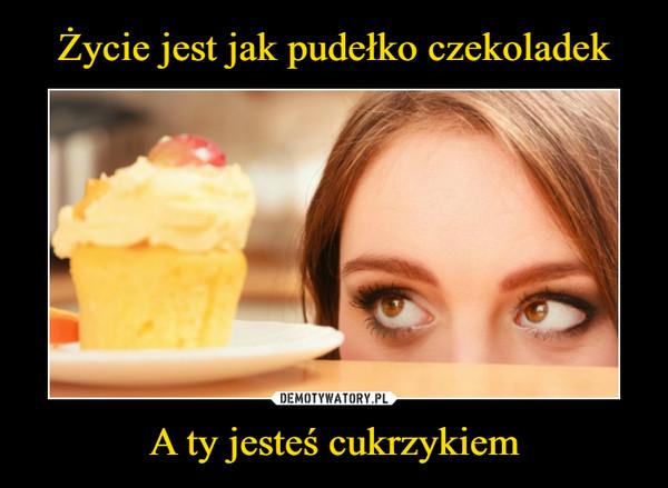 A ty jesteś cukrzykiem –