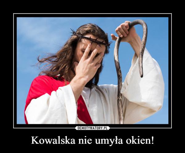 Kowalska nie umyła okien! –