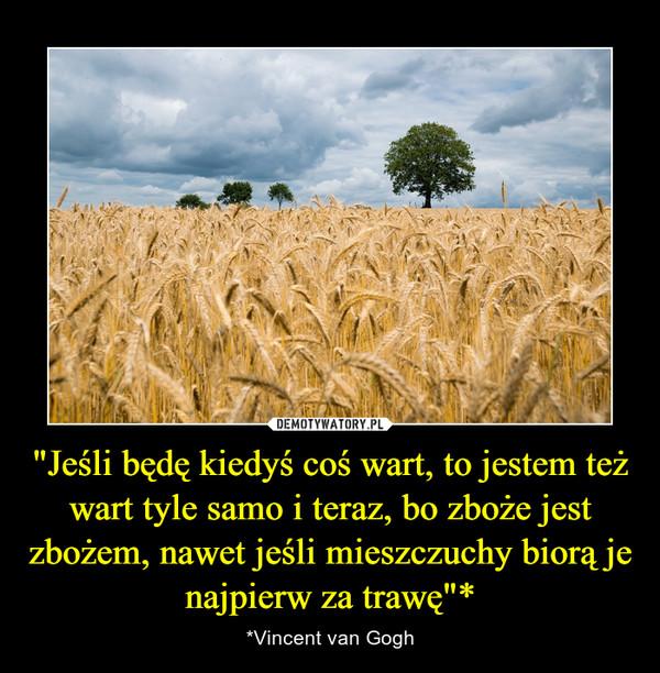 """""""Jeśli będę kiedyś coś wart, to jestem też wart tyle samo i teraz, bo zboże jest zbożem, nawet jeśli mieszczuchy biorą je najpierw za trawę""""* – *Vincent van Gogh"""