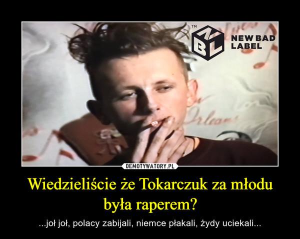 Wiedzieliście że Tokarczuk za młodu była raperem? – ...joł joł, polacy zabijali, niemce płakali, żydy uciekali...