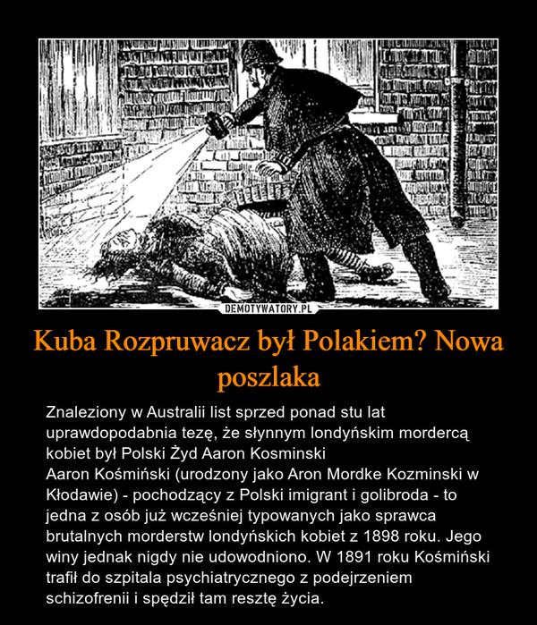 Kuba Rozpruwacz był Polakiem? Nowa poszlaka – Znaleziony w Australii list sprzed ponad stu lat uprawdopodabnia tezę, że słynnym londyńskim mordercą kobiet był Polski Żyd Aaron KosminskiAaron Kośmiński (urodzony jako Aron Mordke Kozminski w Kłodawie) - pochodzący z Polski imigrant i golibroda - to jedna z osób już wcześniej typowanych jako sprawca brutalnych morderstw londyńskich kobiet z 1898 roku. Jego winy jednak nigdy nie udowodniono. W 1891 roku Kośmiński trafił do szpitala psychiatrycznego z podejrzeniem schizofrenii i spędził tam resztę życia.