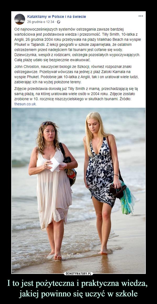 I to jest pożyteczna i praktyczna wiedza, jakiej powinno się uczyć w szkole –  Kataklizmy w Polsce i na świecie26 grudnia o 12:34 · Od najnowocześniejszych systemów ostrzegania zawsze bardziej wartościowa jest podstawowa wiedza i przezorność. Tilly Smith, 10-latka z Anglii, 26 grudnia 2004 roku przebywała na plaży Maikhao Beach na wyspie Phuket w Tajlandii. Z lekcji geografii w szkole zapamiętała, że ostatnim ostrzeżeniem przed nadejściem fal tsunami jest cofanie się wody. Dziewczynka, wespół z rodzicami, ostrzegła pozostałych wypoczywających. Całą plażę udało się bezpiecznie ewakuować.John Chroston, nauczyciel biologii ze Szkocji, również rozpoznał znaki ostrzegawcze. Przebywał wówczas na jednej z plaż Zatoki Kamala na wyspie Phuket. Podobnie jak 10-latka z Anglii, tak i on uratował wiele ludzi, zabierając ich na wyżej położone tereny.Zdjęcie przedstawia dorosłą już Tilly Smith z mamą, przechadzającą się tą samą plażą, na której uratowała wiele osób w 2004 roku. Zdjęcie zostało zrobione w 10. rocznicę niszczycielskiego w skutkach tsunami. Źródło: thesun.co.uk.
