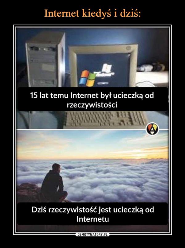 –  15 lat temu Internet był ucieczką odrzeczywistościDziś rzeczywistość jest ucieczką odInternetu