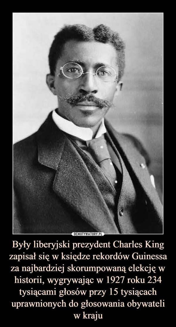 Były liberyjski prezydent Charles King zapisał się w księdze rekordów Guinessa za najbardziej skorumpowaną elekcję w historii, wygrywając w 1927 roku 234 tysiącami głosów przy 15 tysiącach uprawnionych do głosowania obywateli w kraju –