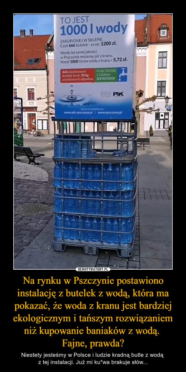 Na rynku w Pszczynie postawiono instalację z butelek z wodą, która ma pokazać, że woda z kranu jest bardziej ekologicznym i tańszym rozwiązaniem niż kupowanie baniaków z wodą. Fajne, prawda? – Niestety jesteśmy w Polsce i ludzie kradną butle z wodą z tej instalacji. Już mi ku*wa brakuje słów... TO JEST 1000 I wody ZAKUPIONEJ W SKLEPIE. Czyli 666 butelek ok. 1200 zł