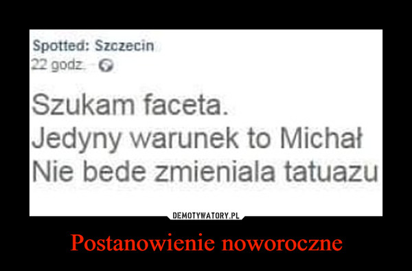 Postanowienie noworoczne –  Spotted Szczecin Szukam faceta. Jedyny warunek to Michał Nie będe zmianiala tatuazu