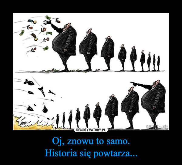 Oj, znowu to samo.Historia się powtarza... –