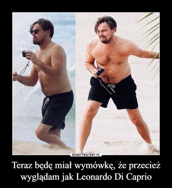 Teraz będę miał wymówkę, że przecież wyglądam jak Leonardo Di Caprio –