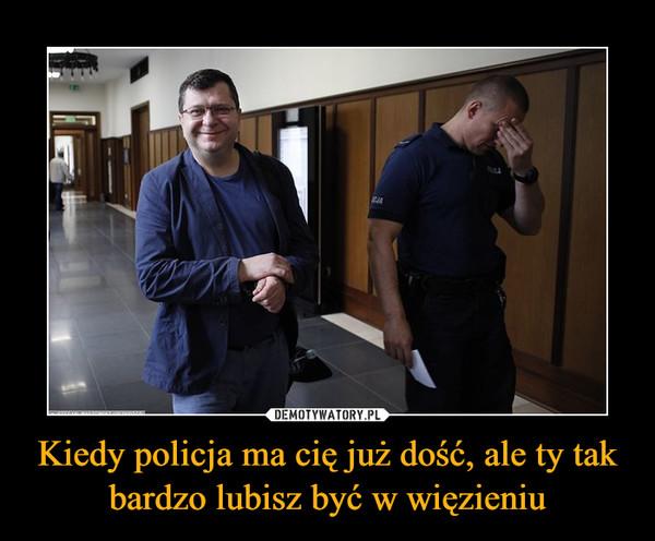 Kiedy policja ma cię już dość, ale ty tak bardzo lubisz być w więzieniu –
