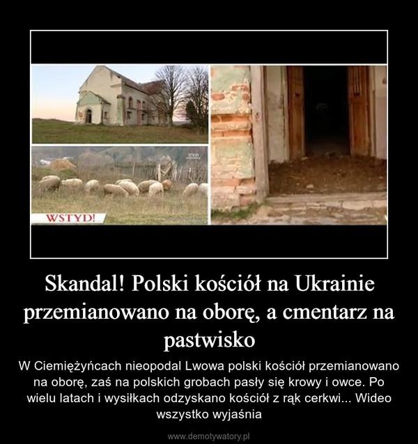 Skandal! Polski kościół na Ukrainie przemianowano na oborę, a cmentarz na pastwisko – W Ciemiężyńcach nieopodal Lwowa polski kościół przemianowano na oborę, zaś na polskich grobach pasły się krowy i owce. Po wielu latach i wysiłkach odzyskano kościół z rąk cerkwi... Wideo wszystko wyjaśnia