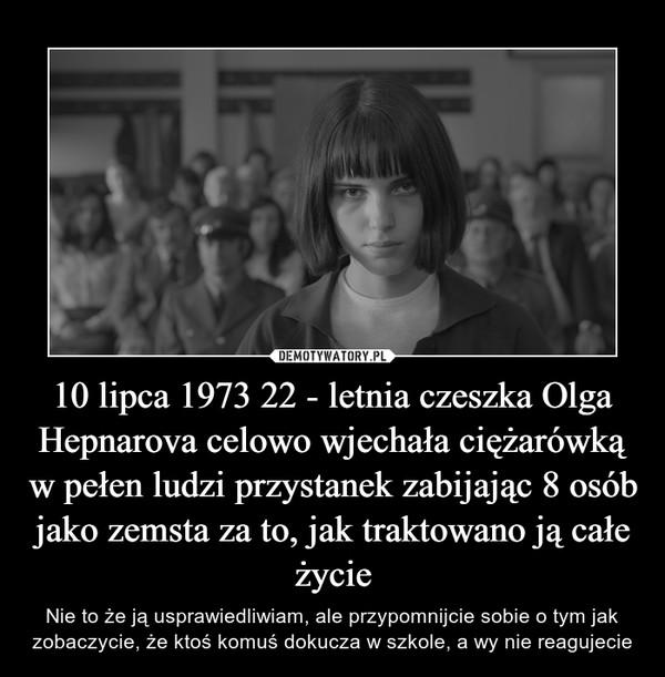10 lipca 1973 22 - letnia czeszka Olga Hepnarova celowo wjechała ciężarówką w pełen ludzi przystanek zabijając 8 osób jako zemsta za to, jak traktowano ją całe życie – Nie to że ją usprawiedliwiam, ale przypomnijcie sobie o tym jak zobaczycie, że ktoś komuś dokucza w szkole, a wy nie reagujecie