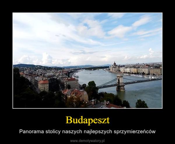 Budapeszt – Panorama stolicy naszych najlepszych sprzymierzeńców
