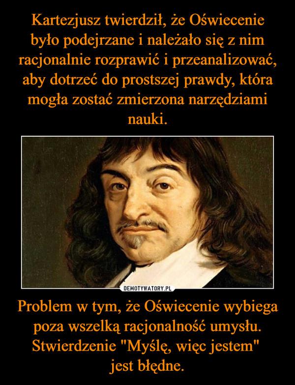 """Problem w tym, że Oświecenie wybiega poza wszelką racjonalność umysłu.Stwierdzenie """"Myślę, więc jestem"""" jest błędne. –"""