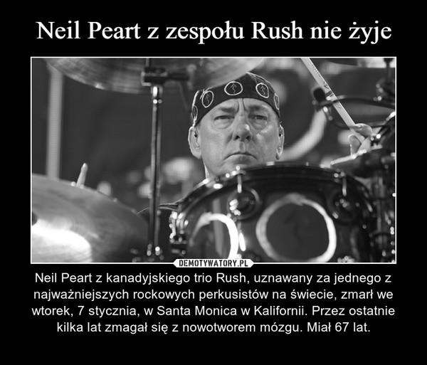 – Neil Peart z kanadyjskiego trio Rush, uznawany za jednego z najważniejszych rockowych perkusistów na świecie, zmarł we wtorek, 7 stycznia, w Santa Monica w Kalifornii. Przez ostatnie kilka lat zmagał się z nowotworem mózgu. Miał 67 lat.