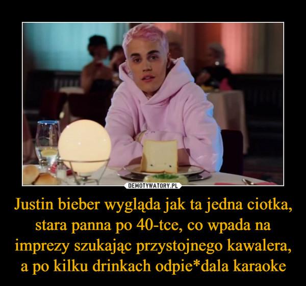 Justin bieber wygląda jak ta jedna ciotka, stara panna po 40-tce, co wpada na imprezy szukając przystojnego kawalera, a po kilku drinkach odpie*dala karaoke –