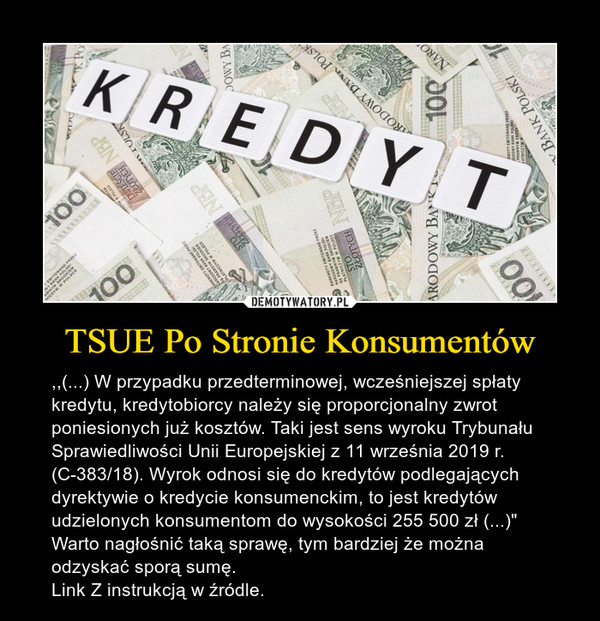 """TSUE Po Stronie Konsumentów – ,,(...) W przypadku przedterminowej, wcześniejszej spłaty kredytu, kredytobiorcy należy się proporcjonalny zwrot poniesionych już kosztów. Taki jest sens wyroku Trybunału Sprawiedliwości Unii Europejskiej z 11 września 2019 r. (C-383/18). Wyrok odnosi się do kredytów podlegających dyrektywie o kredycie konsumenckim, to jest kredytów udzielonych konsumentom do wysokości 255 500 zł (...)"""" Warto nagłośnić taką sprawę, tym bardziej że można odzyskać sporą sumę. Link Z instrukcją w źródle."""
