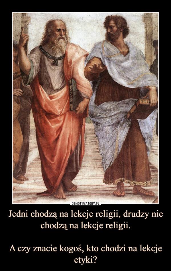 Jedni chodzą na lekcje religii, drudzy nie chodzą na lekcje religii.A czy znacie kogoś, kto chodzi na lekcje etyki? –