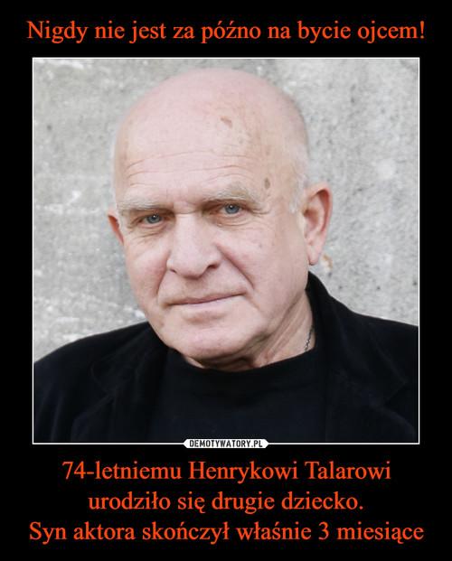 Nigdy nie jest za późno na bycie ojcem! 74-letniemu Henrykowi Talarowi urodziło się drugie dziecko. Syn aktora skończył właśnie 3 miesiące