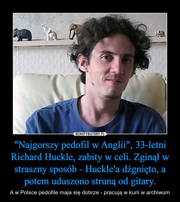 """""""Najgorszy pedofil w Anglii"""", 33-letni Richard Huckle, zabity w celi. Zginął w straszny sposób - Huckle'a dźgnięto, a potem uduszono struną od gitary. – A w Polsce pedofile maja się dobrze - pracują w kurii w archiwum"""