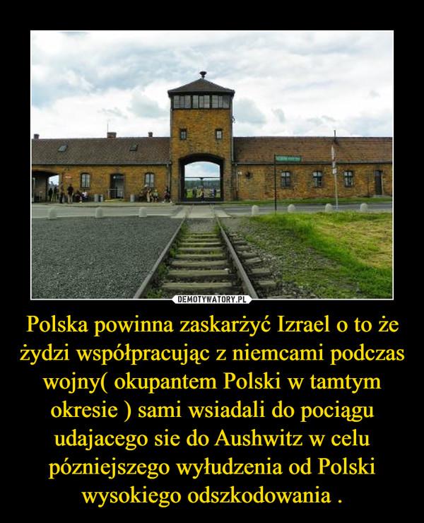 Polska powinna zaskarżyć Izrael o to że żydzi współpracując z niemcami podczas wojny( okupantem Polski w tamtym okresie ) sami wsiadali do pociągu udajacego sie do Aushwitz w celu pózniejszego wyłudzenia od Polski wysokiego odszkodowania . –