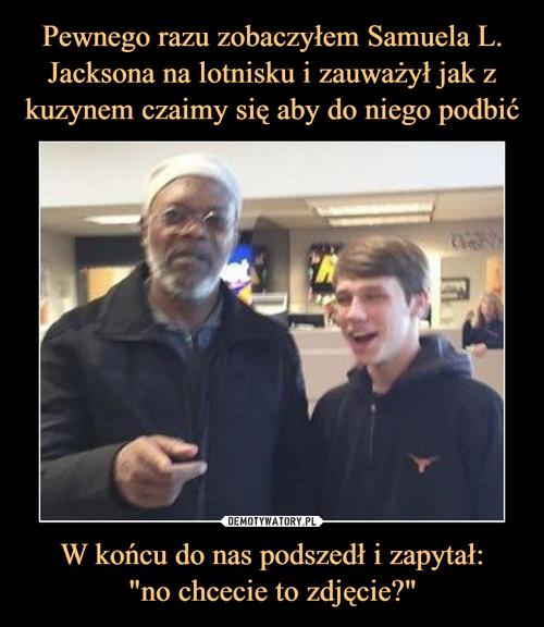 """Pewnego razu zobaczyłem Samuela L. Jacksona na lotnisku i zauważył jak z kuzynem czaimy się aby do niego podbić W końcu do nas podszedł i zapytał: """"no chcecie to zdjęcie?"""""""