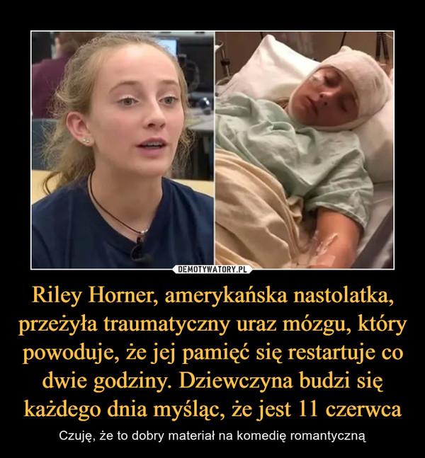 Riley Horner, amerykańska nastolatka, przeżyła traumatyczny uraz mózgu, który powoduje, że jej pamięć się restartuje co dwie godziny. Dziewczyna budzi się każdego dnia myśląc, że jest 11 czerwca – Czuję, że to dobry materiał na komedię romantyczną