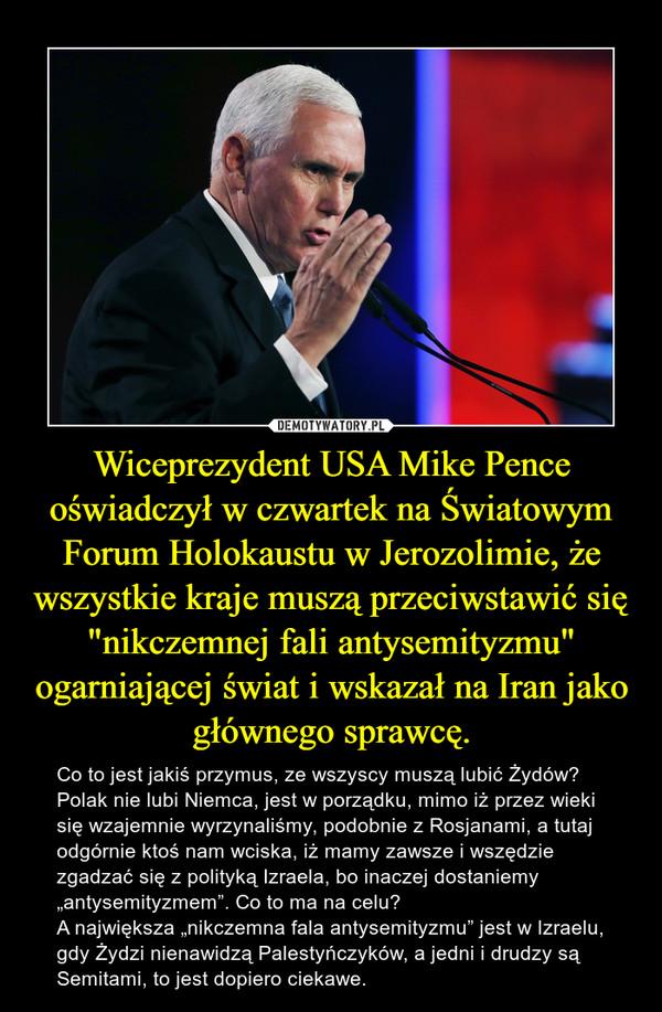 """Wiceprezydent USA Mike Pence oświadczył w czwartek na Światowym Forum Holokaustu w Jerozolimie, że wszystkie kraje muszą przeciwstawić się """"nikczemnej fali antysemityzmu"""" ogarniającej świat i wskazał na Iran jako głównego sprawcę. – Co to jest jakiś przymus, ze wszyscy muszą lubić Żydów? Polak nie lubi Niemca, jest w porządku, mimo iż przez wieki się wzajemnie wyrzynaliśmy, podobnie z Rosjanami, a tutaj odgórnie ktoś nam wciska, iż mamy zawsze i wszędzie zgadzać się z polityką Izraela, bo inaczej dostaniemy """"antysemityzmem"""". Co to ma na celu? A największa """"nikczemna fala antysemityzmu"""" jest w Izraelu, gdy Żydzi nienawidzą Palestyńczyków, a jedni i drudzy są Semitami, to jest dopiero ciekawe."""