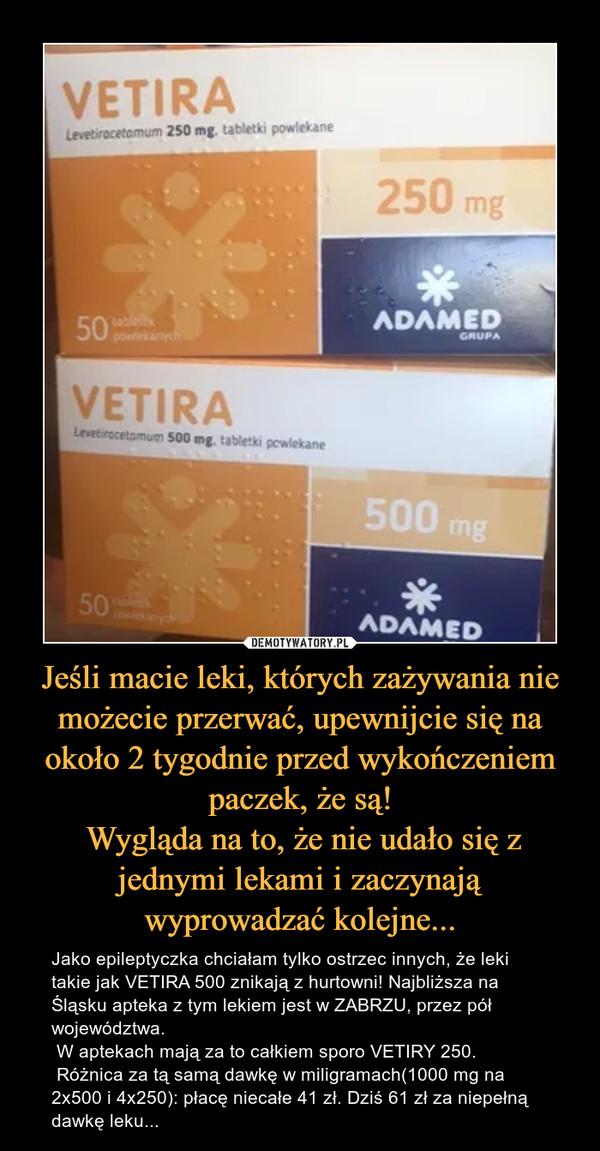 Jeśli macie leki, których zażywania nie możecie przerwać, upewnijcie się na około 2 tygodnie przed wykończeniem paczek, że są! Wygląda na to, że nie udało się z jednymi lekami i zaczynają wyprowadzać kolejne... – Jako epileptyczka chciałam tylko ostrzec innych, że leki takie jak VETIRA 500 znikają z hurtowni! Najbliższa na Śląsku apteka z tym lekiem jest w ZABRZU, przez pół województwa.  W aptekach mają za to całkiem sporo VETIRY 250. Różnica za tą samą dawkę w miligramach(1000 mg na 2x500 i 4x250): płacę niecałe 41 zł. Dziś 61 zł za niepełną dawkę leku...