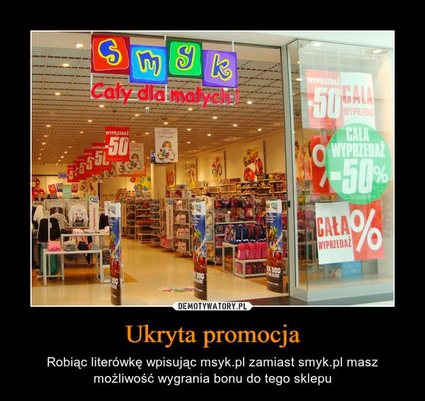 Ukryta promocja – Robiąc literówkę wpisując msyk.pl zamiast smyk.pl masz możliwość wygrania bonu do tego sklepu