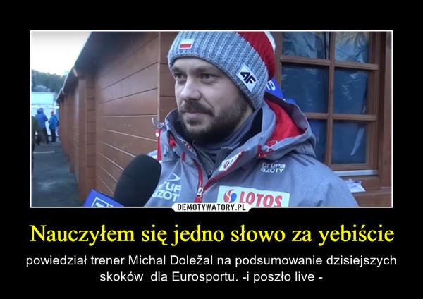 Nauczyłem się jedno słowo za yebiście – powiedział trener Michal Doležal na podsumowanie dzisiejszych skoków  dla Eurosportu. -i poszło live -