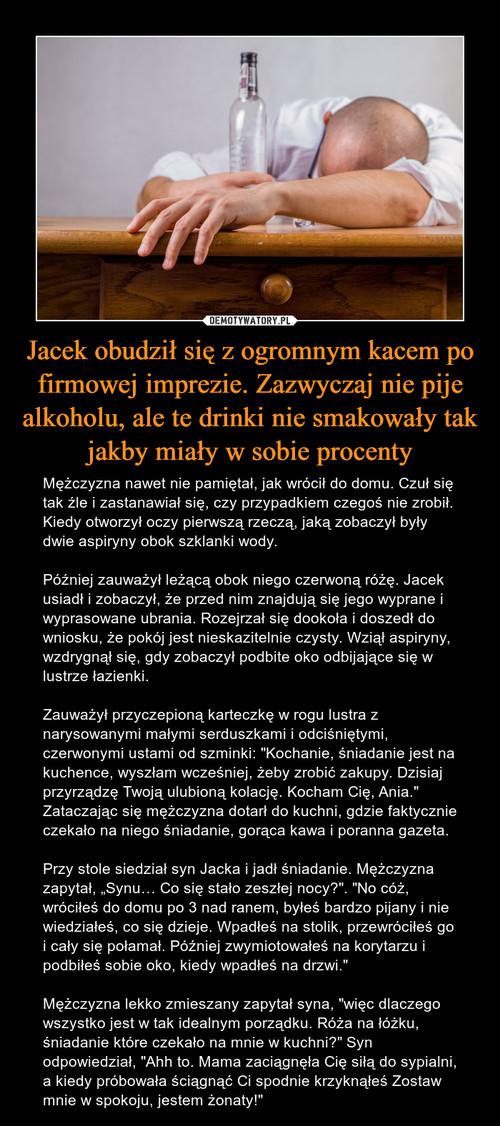 Jacek obudził się z ogromnym kacem po firmowej imprezie. Zazwyczaj nie pije alkoholu, ale te drinki nie smakowały tak jakby miały w sobie procenty