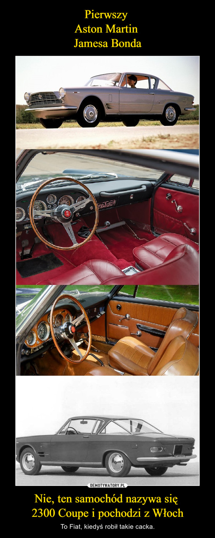 Nie, ten samochód nazywa się 2300 Coupe i pochodzi z Włoch – To Fiat, kiedyś robił takie cacka.