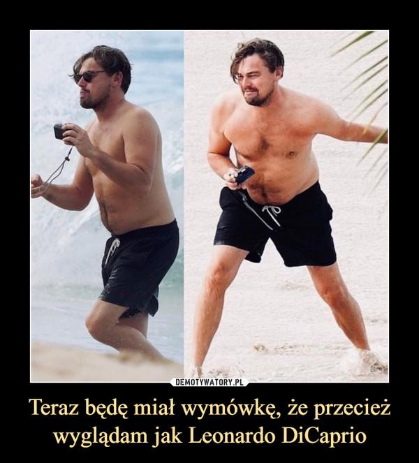 Teraz będę miał wymówkę, że przecież wyglądam jak Leonardo DiCaprio –
