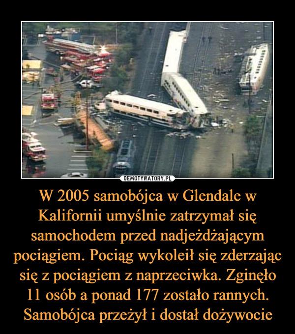 W 2005 samobójca w Glendale w Kalifornii umyślnie zatrzymał się samochodem przed nadjeżdżającym pociągiem. Pociąg wykoleił się zderzając się z pociągiem z naprzeciwka. Zginęło 11 osób a ponad 177 zostało rannych. Samobójca przeżył i dostał dożywocie –