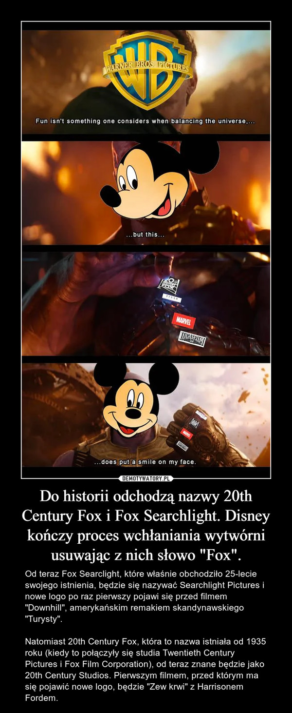 """Do historii odchodzą nazwy 20th Century Fox i Fox Searchlight. Disney kończy proces wchłaniania wytwórni usuwając z nich słowo """"Fox"""". – Od teraz Fox Searclight, które właśnie obchodziło 25-lecie swojego istnienia, będzie się nazywać Searchlight Pictures i nowe logo po raz pierwszy pojawi się przed filmem """"Downhill"""", amerykańskim remakiem skandynawskiego """"Turysty"""".Natomiast 20th Century Fox, która to nazwa istniała od 1935 roku (kiedy to połączyły się studia Twentieth Century Pictures i Fox Film Corporation), od teraz znane będzie jako 20th Century Studios. Pierwszym filmem, przed którym ma się pojawić nowe logo, będzie """"Zew krwi"""" z Harrisonem Fordem."""