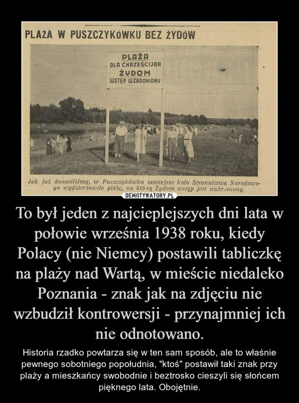 """To był jeden z najcieplejszych dni lata w połowie września 1938 roku, kiedy Polacy (nie Niemcy) postawili tabliczkę na plaży nad Wartą, w mieście niedaleko Poznania - znak jak na zdjęciu nie wzbudził kontrowersji - przynajmniej ich nie odnotowano. – Historia rzadko powtarza się w ten sam sposób, ale to właśnie pewnego sobotniego popołudnia, """"ktoś"""" postawił taki znak przy plaży a mieszkańcy swobodnie i beztrosko cieszyli się słońcem pięknego lata. Obojętnie."""