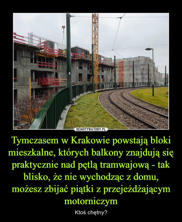 Tymczasem w Krakowie powstają bloki mieszkalne, których balkony znajdują się praktycznie nad pętlą tramwajową - tak blisko, że nie wychodząc z domu, możesz zbijać piątki z przejeżdżającym motorniczym – Ktoś chętny?
