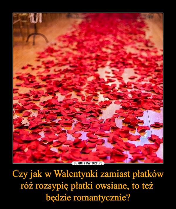 Czy jak w Walentynki zamiast płatków róż rozsypię płatki owsiane, to też będzie romantycznie? –