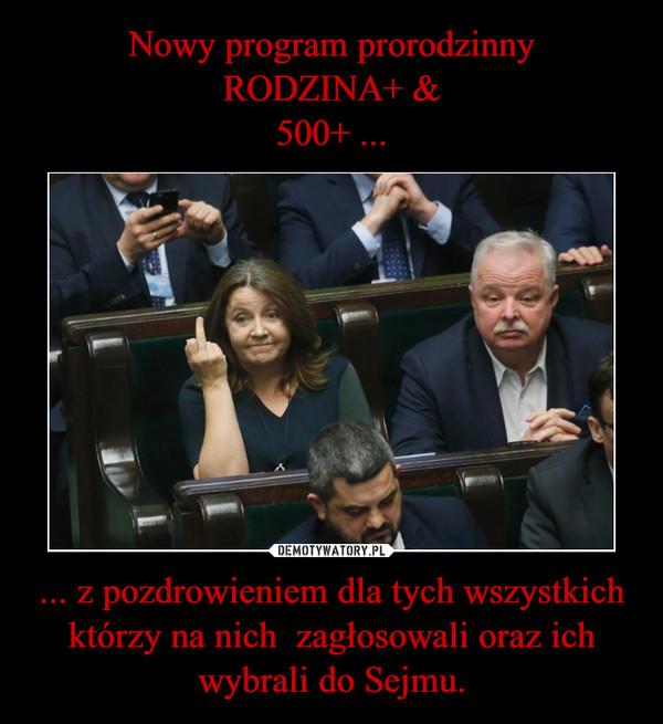 ... z pozdrowieniem dla tych wszystkich którzy na nich  zagłosowali oraz ich wybrali do Sejmu. –