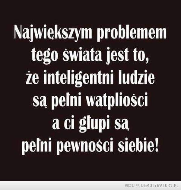 Największy problem –  Największym problemem tego świata jest to, że inteligentni ludzie są pełni wątpliwości a ci głupi są pełni pewności siebie!