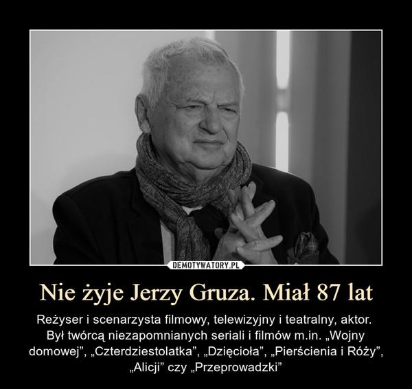 """Nie żyje Jerzy Gruza. Miał 87 lat – Reżyser i scenarzysta filmowy, telewizyjny i teatralny, aktor. Był twórcą niezapomnianych seriali i filmów m.in. """"Wojny domowej"""", """"Czterdziestolatka"""", """"Dzięcioła"""", """"Pierścienia i Róży"""", """"Alicji"""" czy """"Przeprowadzki"""""""