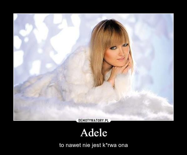 Adele – to nawet nie jest k*rwa ona