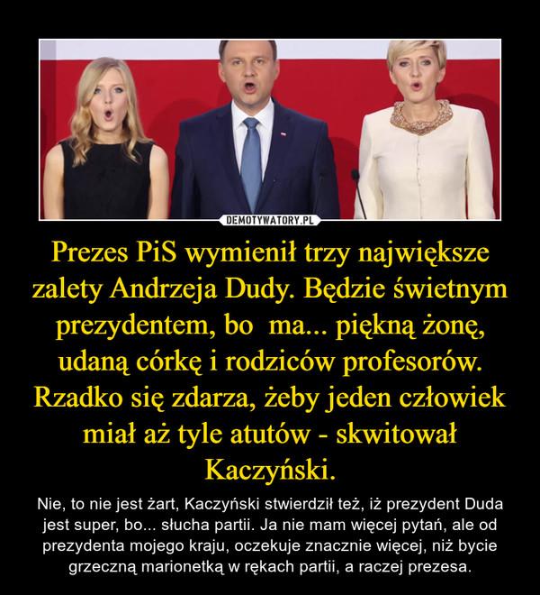 Prezes PiS wymienił trzy największe zalety Andrzeja Dudy. Będzie świetnym prezydentem, bo  ma... piękną żonę, udaną córkę i rodziców profesorów.Rzadko się zdarza, żeby jeden człowiek miał aż tyle atutów - skwitował Kaczyński. – Nie, to nie jest żart, Kaczyński stwierdził też, iż prezydent Duda jest super, bo... słucha partii. Ja nie mam więcej pytań, ale od prezydenta mojego kraju, oczekuje znacznie więcej, niż bycie grzeczną marionetką w rękach partii, a raczej prezesa.