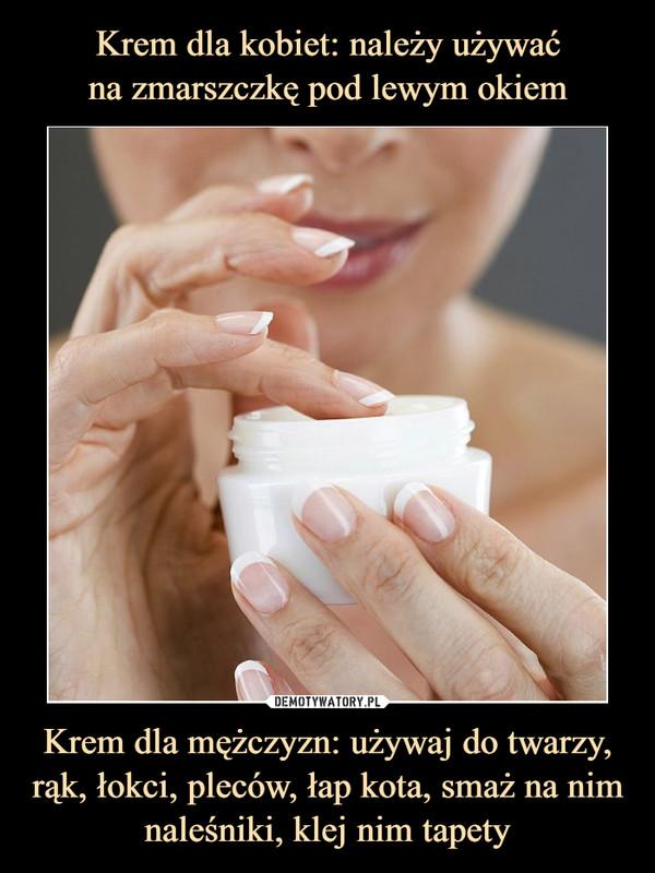 Krem dla mężczyzn: używaj do twarzy, rąk, łokci, pleców, łap kota, smaż na nim naleśniki, klej nim tapety –