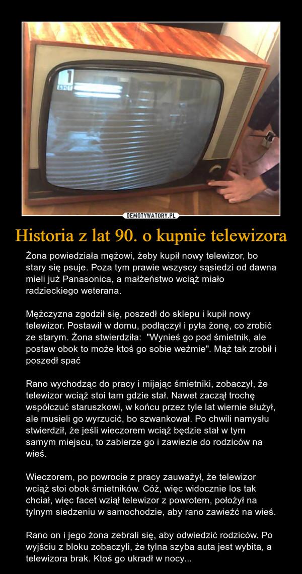 """Historia z lat 90. o kupnie telewizora – Żona powiedziała mężowi, żeby kupił nowy telewizor, bo stary się psuje. Poza tym prawie wszyscy sąsiedzi od dawna mieli już Panasonica, a małżeństwo wciąż miało radzieckiego weterana.Mężczyzna zgodził się, poszedł do sklepu i kupił nowy telewizor. Postawił w domu, podłączył i pyta żonę, co zrobić ze starym. Żona stwierdziła:  """"Wynieś go pod śmietnik, ale postaw obok to może ktoś go sobie weźmie"""". Mąż tak zrobił i poszedł spaćRano wychodząc do pracy i mijając śmietniki, zobaczył, że telewizor wciąż stoi tam gdzie stał. Nawet zaczął trochę współczuć staruszkowi, w końcu przez tyle lat wiernie służył, ale musieli go wyrzucić, bo szwankował. Po chwili namysłu stwierdził, że jeśli wieczorem wciąż będzie stał w tym samym miejscu, to zabierze go i zawiezie do rodziców na wieś.Wieczorem, po powrocie z pracy zauważył, że telewizor wciąż stoi obok śmietników. Cóż, więc widocznie los tak chciał, więc facet wziął telewizor z powrotem, położył na tylnym siedzeniu w samochodzie, aby rano zawieźć na wieś.Rano on i jego żona zebrali się, aby odwiedzić rodziców. Po wyjściu z bloku zobaczyli, że tylna szyba auta jest wybita, a telewizora brak. Ktoś go ukradł w nocy..."""