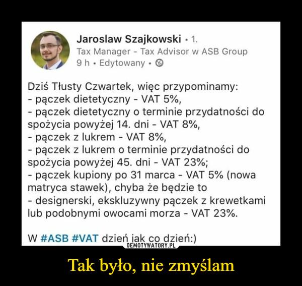 Tak było, nie zmyślam –  Jaroslaw Szajkowski · 1.Tax Manager - Tax Advisor w ASB Group9 h. Edytowany · ODziś Tłusty Czwartek, więc przypominamy:- pączek dietetyczny - VAT 5%,- pączek dietetyczny o terminie przydatności dospożycia powyżej 14. dni - VAT 8%,- pączek z lukrem - VAT 8%,- pączek z lukrem o terminie przydatności dospożycia powyżej 45. dni - VAT 23%;- pączek kupiony po 31 marca VAT 5% (nowamatryca stawek), chyba że będzie to- designerski, ekskluzywny pączek z krewetkamilub podobnymi owocami morza - VAT 23%.W #ASB #VAT dzień jak co dzień:)
