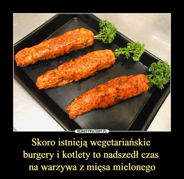 Skoro istnieją wegetariańskie burgery i kotlety to nadszedł czas na warzywa z mięsa mielonego –